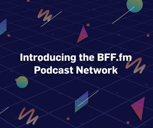 BFF.fm...Now with 100% More Podcasts!