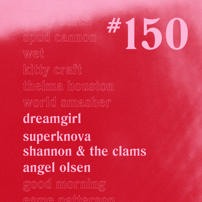 Casually Crying - Episode 150 - Dreamgirl, SuperKnova, Shannon & the Clams, Angel Olsen